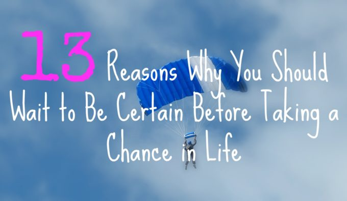 13 Reasons Why You Should Wait to Be Certain Before Taking a Chance in Life