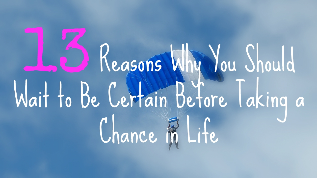 13-reasons-why-you-should-wait-to-be-certain-before-taking-a-chance-in-life
