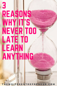 3 reasons why it is never too late to learn anything