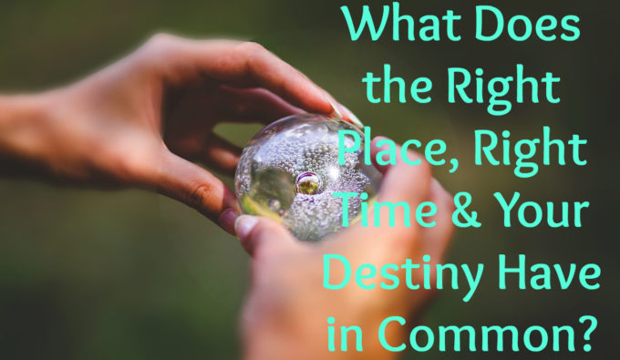 What Does the Right Place, Right Time & Your Destiny Have in Common?