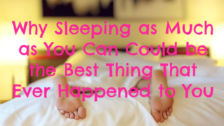 Why Sleeping as Much as You Can Could be the Best Thing That Ever Happened to You