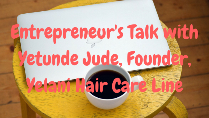 Entrepreneur's Talk with Yetunde Jude, Founder of Yelani Hair Care Line