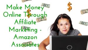 Make Money Online Through Affiliate Marketing - Amazon Associates